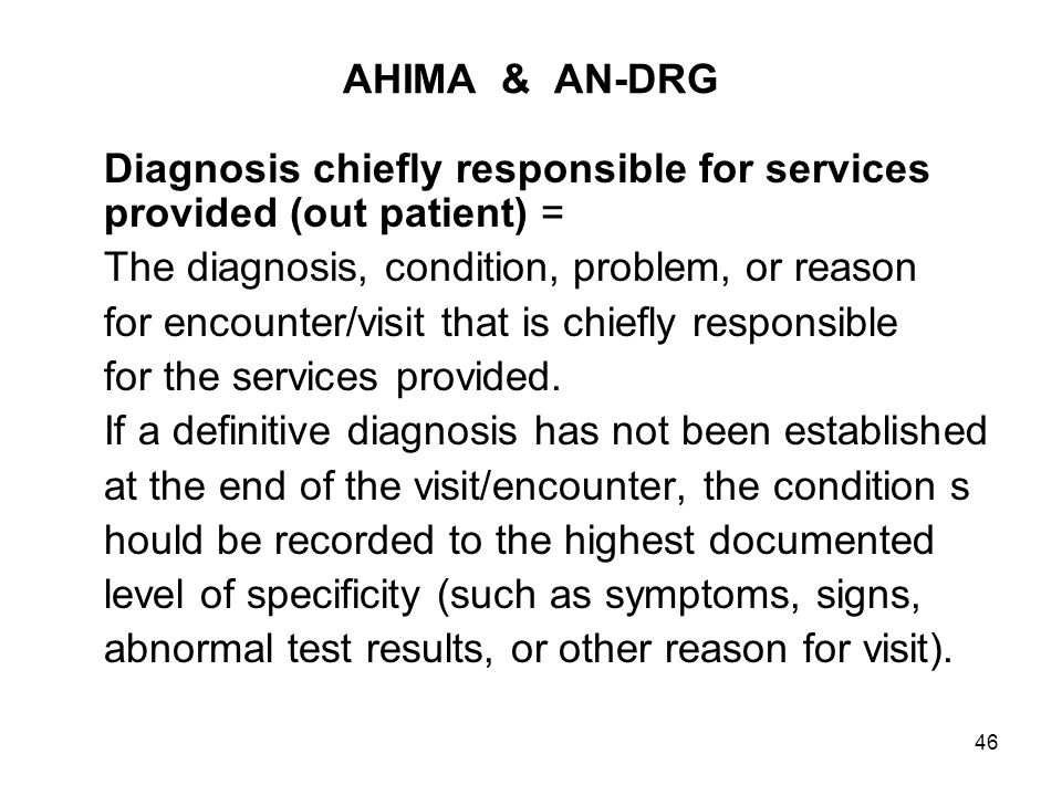 46 AHIMA & AN-DRG Diagnosis chiefly responsible for services provided (out patient) = The diagnosis, condition, problem, or reason for encounter/visit that is chiefly responsible for the services provided.