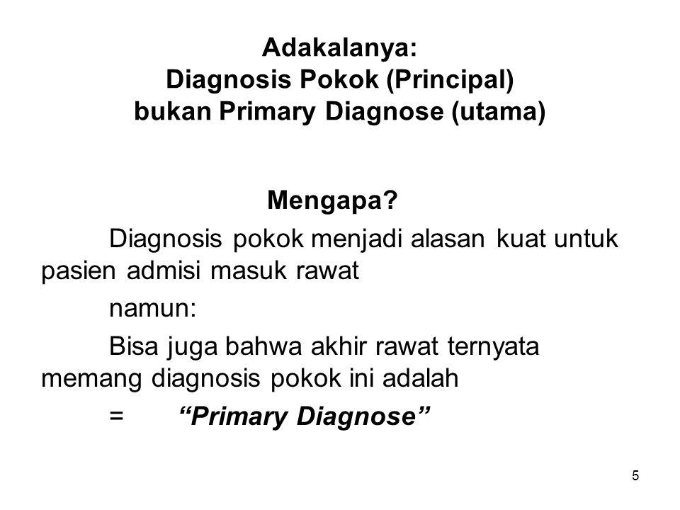 5 Adakalanya: Diagnosis Pokok (Principal) bukan Primary Diagnose (utama) Mengapa? Diagnosis pokok menjadi alasan kuat untuk pasien admisi masuk rawat