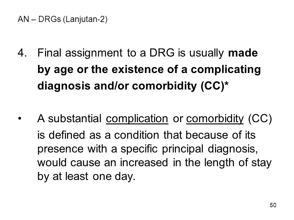 50 AN – DRGs (Lanjutan-2) 4.Final assignment to a DRG is usually made by age or the existence of a complicating diagnosis and/or comorbidity (CC)* A s