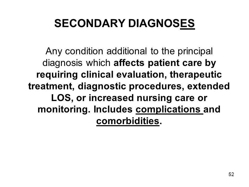 52 SECONDARY DIAGNOSES Any condition additional to the principal diagnosis which affects patient care by requiring clinical evaluation, therapeutic treatment, diagnostic procedures, extended LOS, or increased nursing care or monitoring.