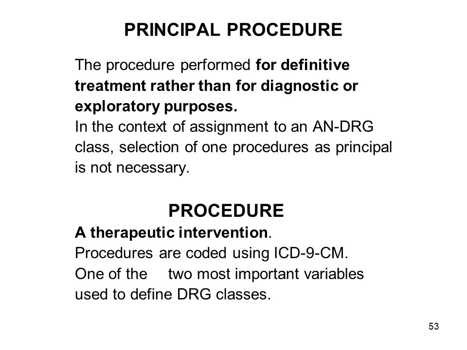 53 PRINCIPAL PROCEDURE The procedure performed for definitive treatment rather than for diagnostic or exploratory purposes.
