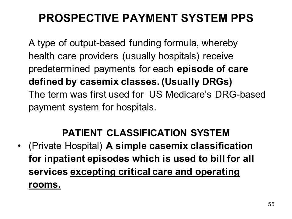 55 PROSPECTIVE PAYMENT SYSTEM PPS A type of output-based funding formula, whereby health care providers (usually hospitals) receive predetermined payments for each episode of care defined by casemix classes.