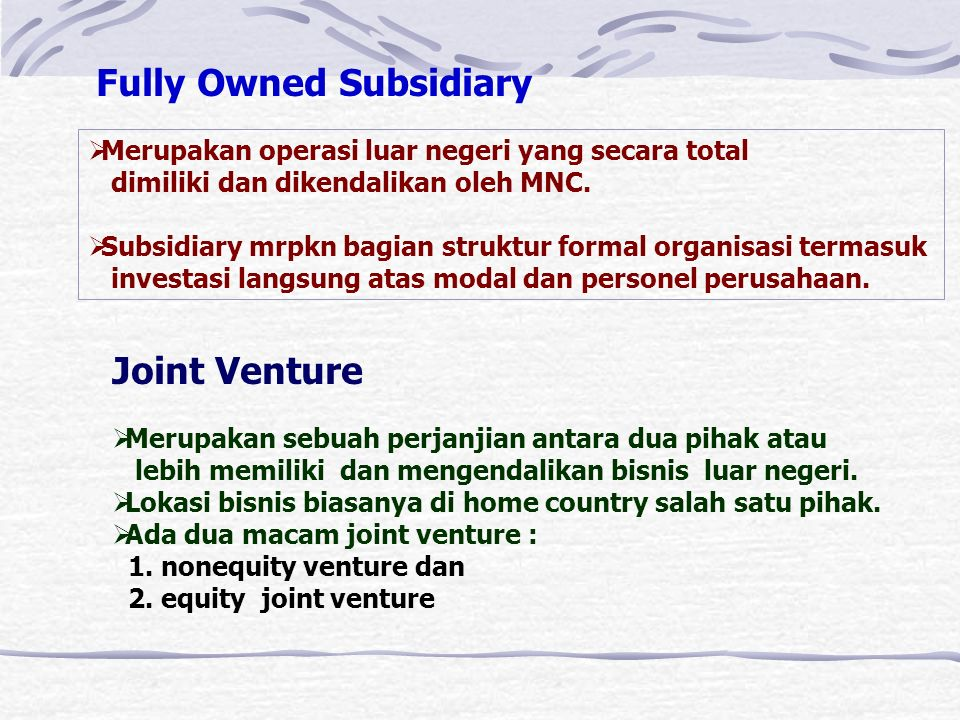 Pertimbangan Masuk dan kepemilikan Ada berbagai macam bentuk kepemilikan Yaitu : 1.Fully owned Subsidiary 2.Joint Venture 3.Licensing 4.Franchising 5.Export/Import