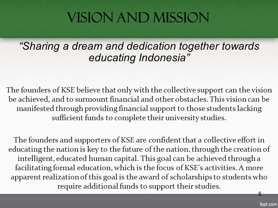 5 Vision and Mission Sharing a dream and dedication together towards educating Indonesia The founders of KSE believe that only with the collective support can the vision be achieved, and to surmount financial and other obstacles.