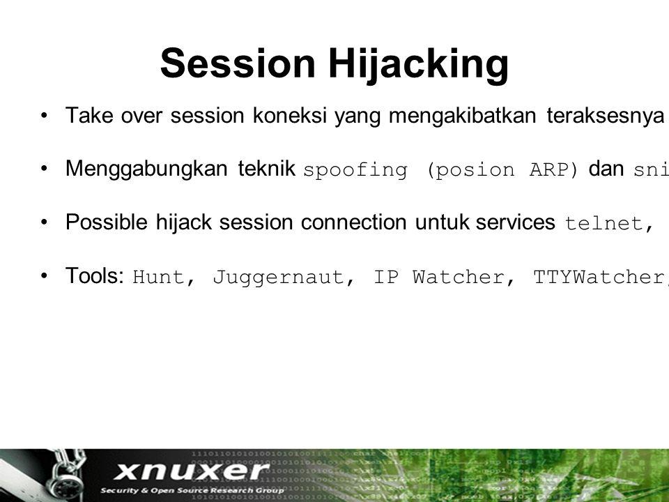 Session Hijacking Take over session koneksi yang mengakibatkan teraksesnya koneksi antara dua komputer yang sedang berkomunikasi melalui TCP-IP.