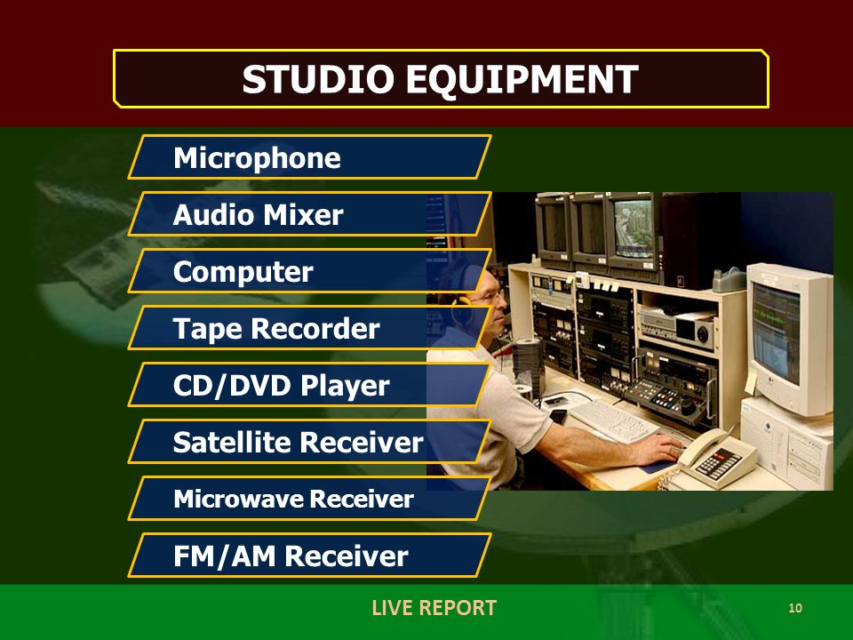 10 LIVE REPORT STUDIO EQUIPMENT Microphone Audio Mixer Computer Tape Recorder CD/DVD Player Satellite Receiver Microwave Receiver FM/AM Receiver