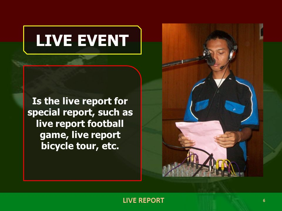 6 LIVE REPORT LIVE EVENT Is the live report for special report, such as live report football game, live report bicycle tour, etc.