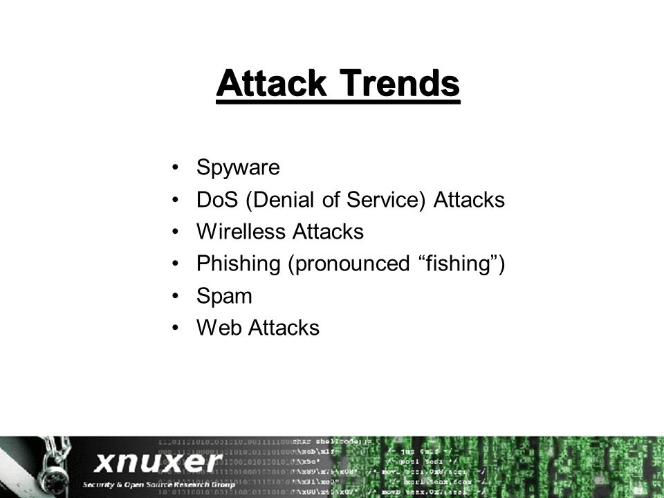 "Attack Trends Spyware DoS (Denial of Service) Attacks Wirelless Attacks Phishing (pronounced ""fishing"") Spam Web Attacks"