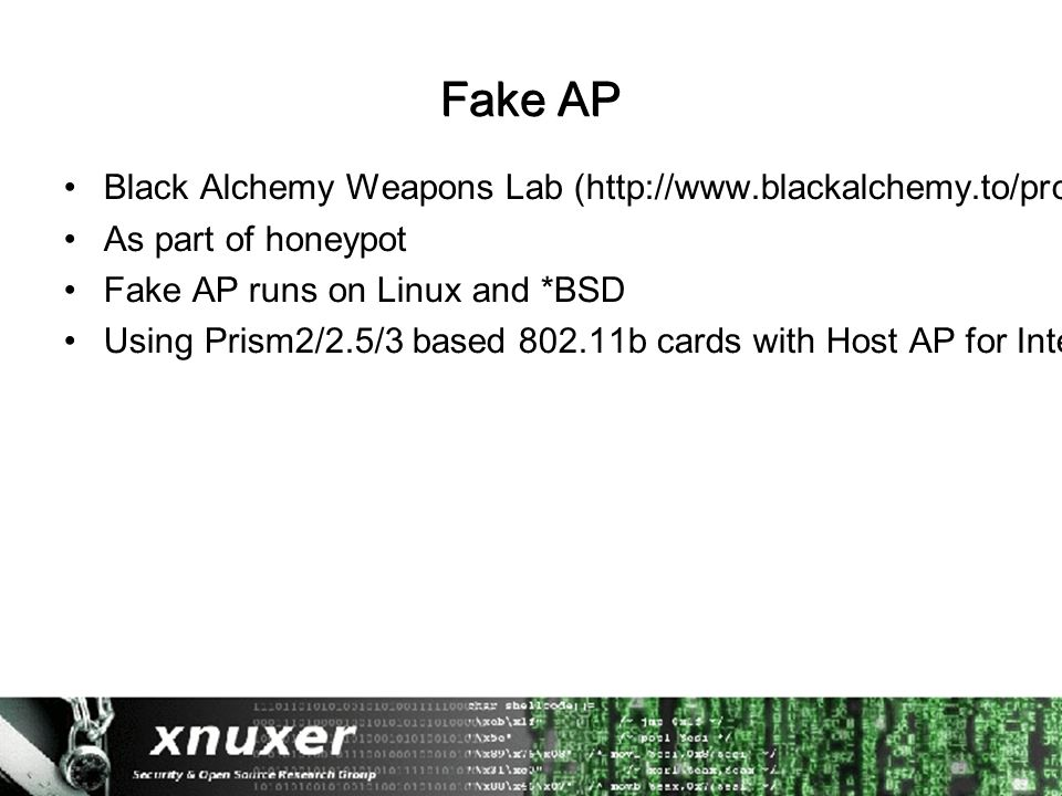 Fake AP Black Alchemy Weapons Lab (http://www.blackalchemy.to/project/fakeap/ As part of honeypot Fake AP runs on Linux and *BSD Using Prism2/2.5/3 based 802.11b cards with Host AP for Intersil Prism2/2.5/3