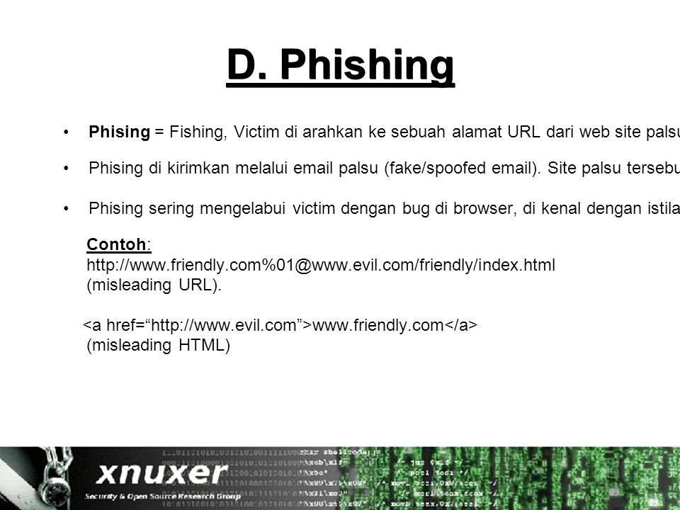D. Phishing Phising = Fishing, Victim di arahkan ke sebuah alamat URL dari web site palsu/fake web site yang seolah-olah situs tersebut asli. Phising