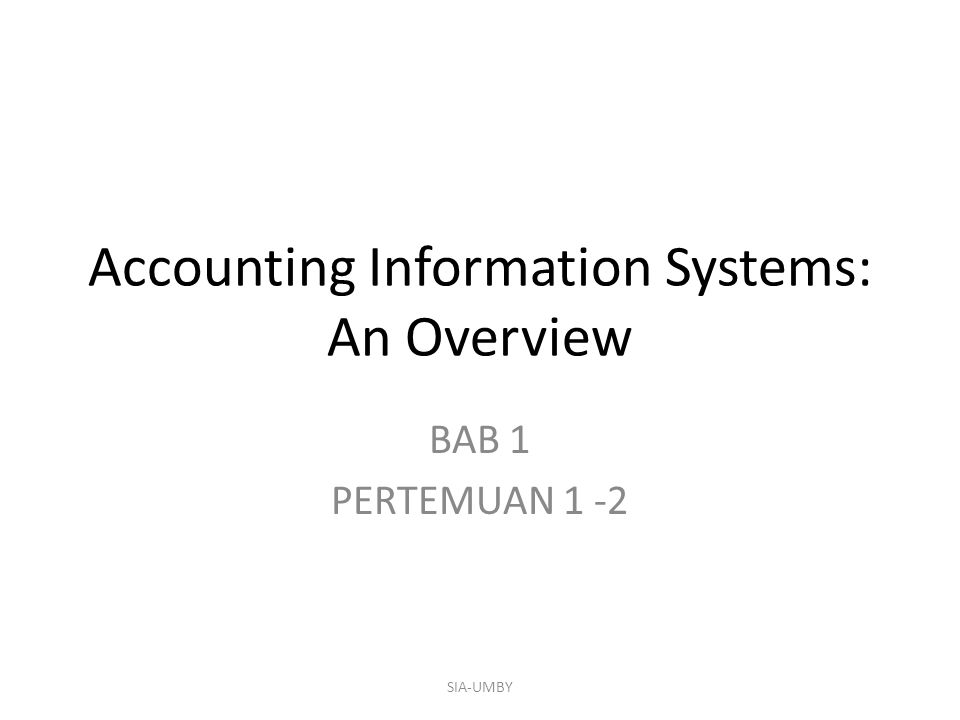 Accounting Information Systems: An Overview BAB 1 PERTEMUAN 1 -2 SIA-UMBY
