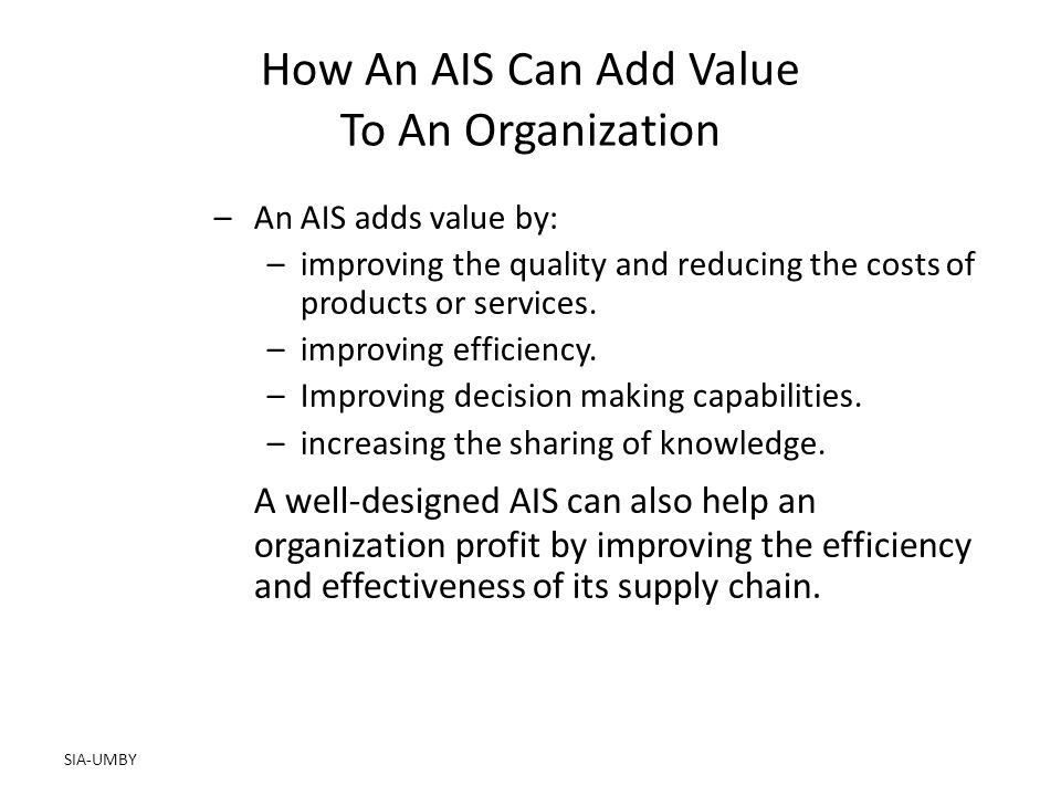 SIA-UMBY How An AIS Can Add Value To An Organization –An AIS adds value by: –improving the quality and reducing the costs of products or services.