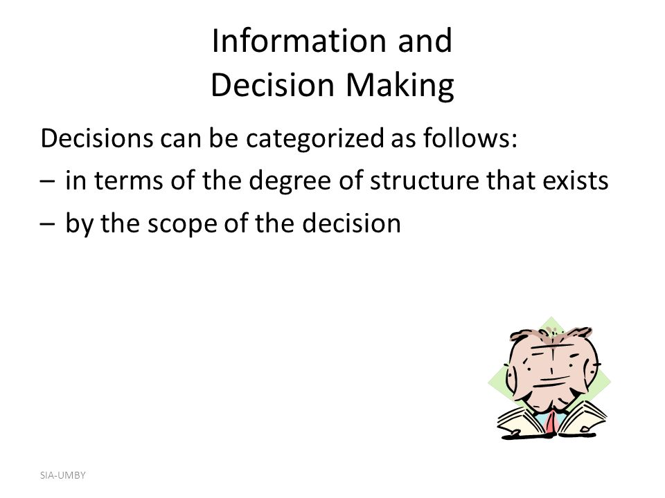 SIA-UMBY Information and Decision Making Decisions can be categorized as follows: –in terms of the degree of structure that exists –by the scope of the decision