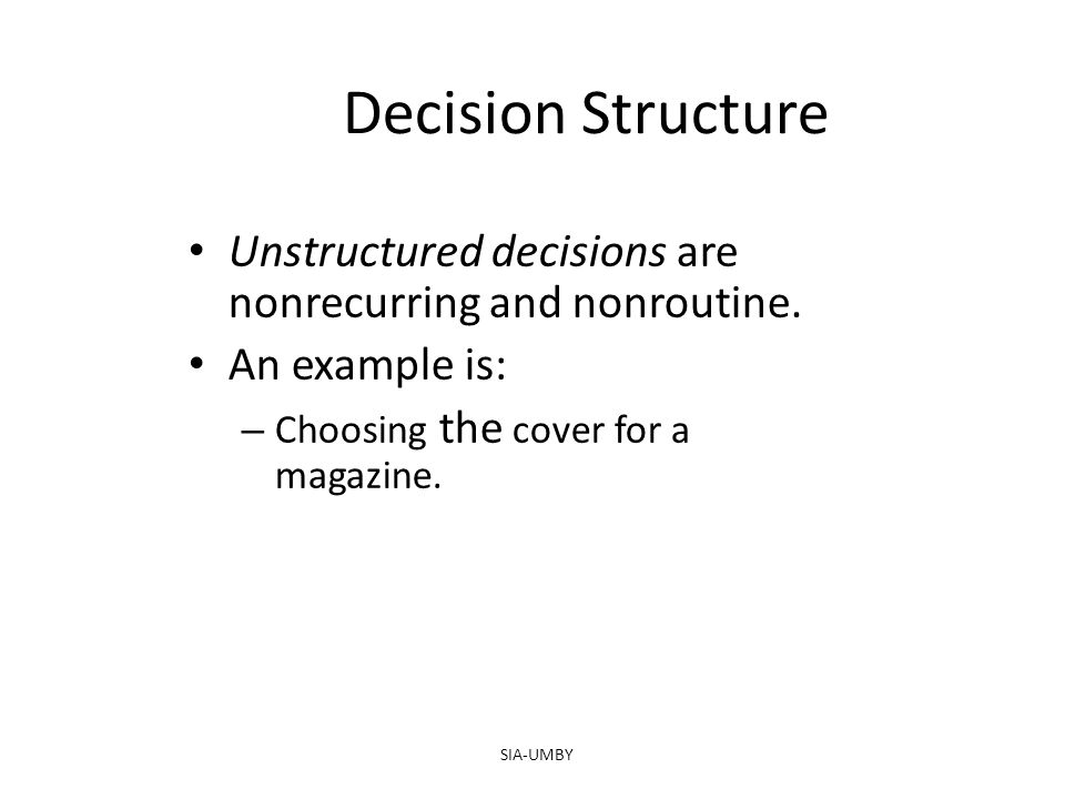 SIA-UMBY Decision Structure Unstructured decisions are nonrecurring and nonroutine. An example is: – Choosing the cover for a magazine.