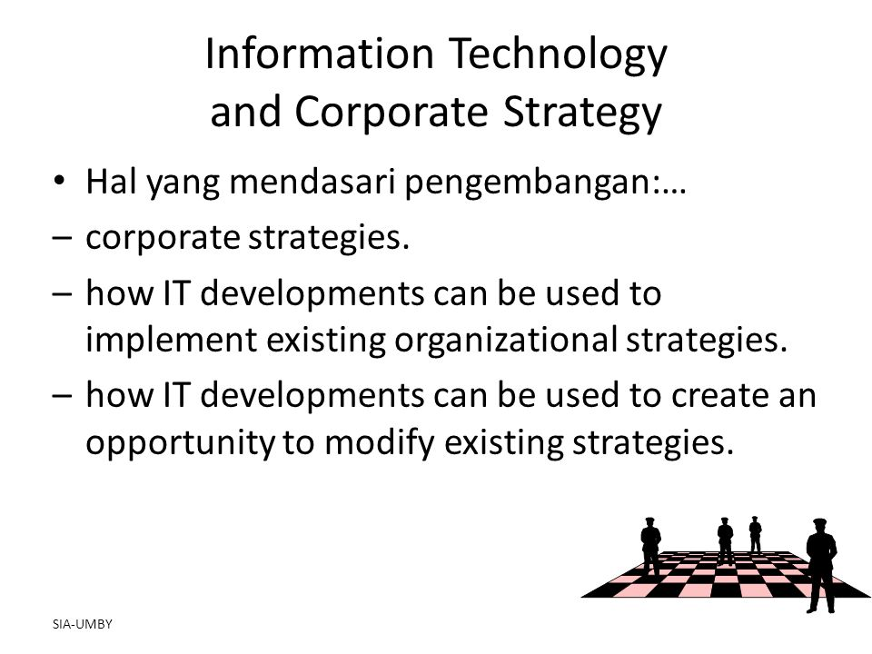 SIA-UMBY Information Technology and Corporate Strategy Hal yang mendasari pengembangan:… –corporate strategies. –how IT developments can be used to im
