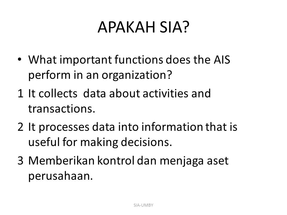 APAKAH SIA? What important functions does the AIS perform in an organization? 1It collects data about activities and transactions. 2It processes data