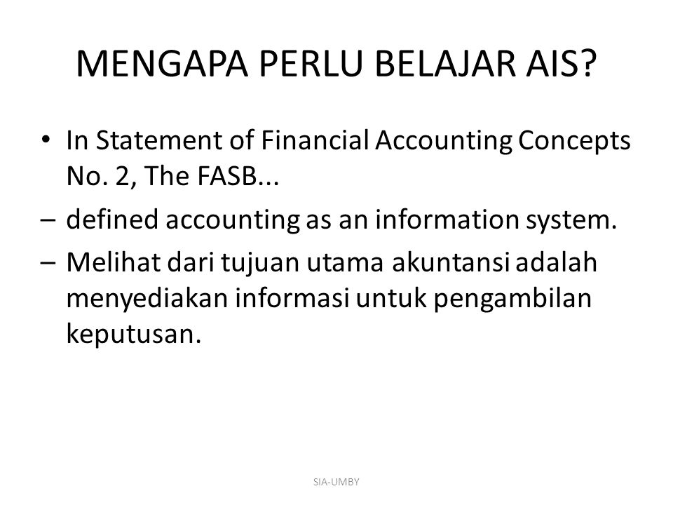 MENGAPA PERLU BELAJAR AIS? In Statement of Financial Accounting Concepts No. 2, The FASB... –defined accounting as an information system. –Melihat dar