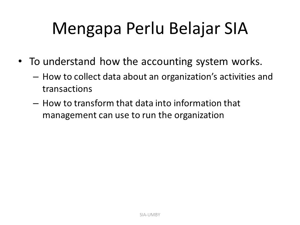 Mengapa Perlu Belajar SIA To understand how the accounting system works. – How to collect data about an organization's activities and transactions – H