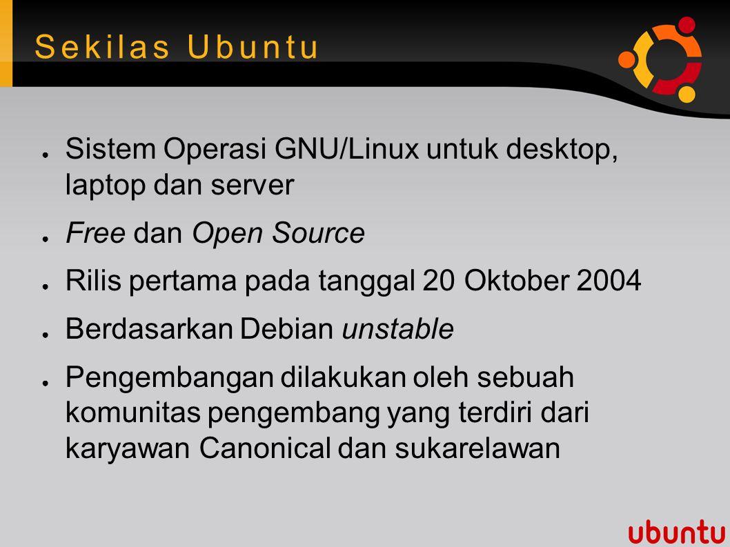 Sekilas Ubuntu ● Sistem Operasi GNU/Linux untuk desktop, laptop dan server ● Free dan Open Source ● Rilis pertama pada tanggal 20 Oktober 2004 ● Berdasarkan Debian unstable ● Pengembangan dilakukan oleh sebuah komunitas pengembang yang terdiri dari karyawan Canonical dan sukarelawan