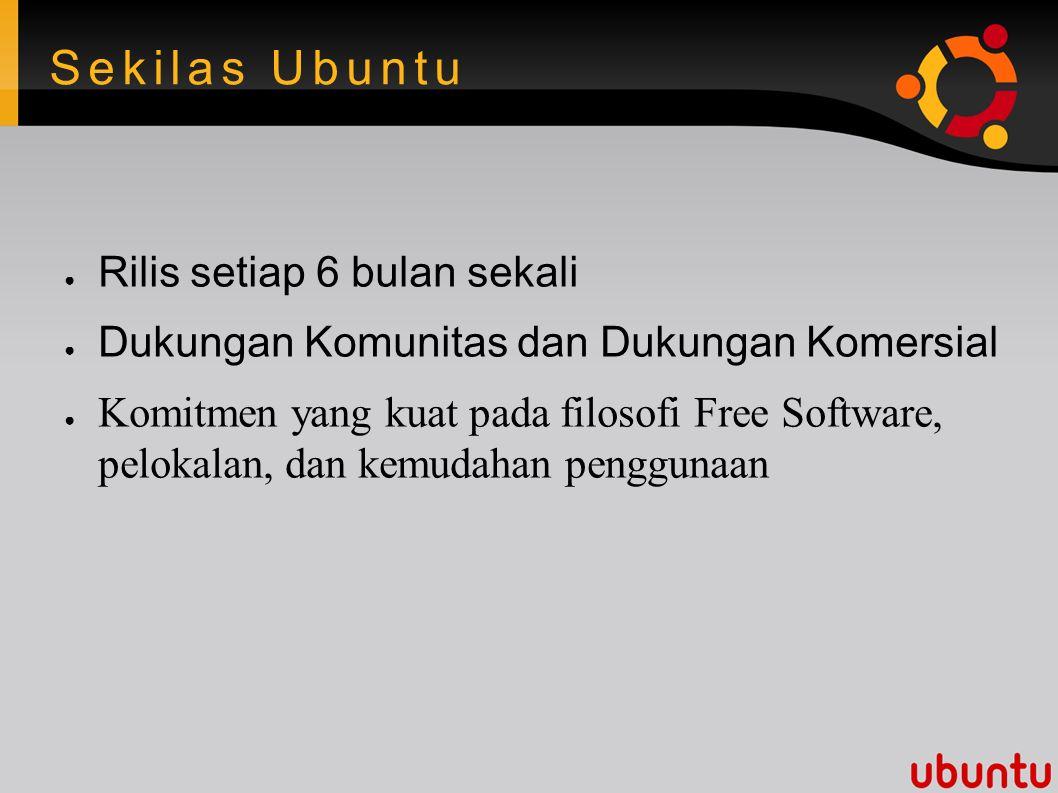 Sekilas Ubuntu ● Rilis setiap 6 bulan sekali ● Dukungan Komunitas dan Dukungan Komersial ● Komitmen yang kuat pada filosofi Free Software, pelokalan, dan kemudahan penggunaan