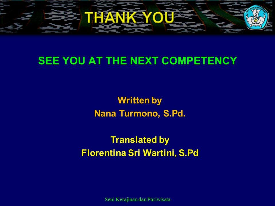 Seni Kerajinan dan Pariwisata Written by Nana Turmono, S.Pd. Translated by Florentina Sri Wartini, S.Pd SEE YOU AT THE NEXT COMPETENCY