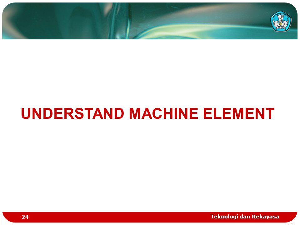 Teknologi dan Rekayasa 24 UNDERSTAND MACHINE ELEMENT