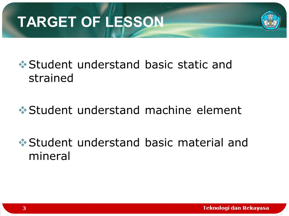Teknologi dan Rekayasa 3 TARGET OF LESSON  Student understand basic static and strained  Student understand machine element  Student understand bas