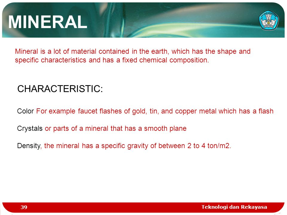 Teknologi dan Rekayasa 39 MINERAL Mineral is a lot of material contained in the earth, which has the shape and specific characteristics and has a fixed chemical composition.