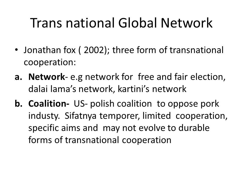 Trans national Global Network Jonathan fox ( 2002); three form of transnational cooperation: a.Network- e.g network for free and fair election, dalai lama's network, kartini's network b.Coalition- US- polish coalition to oppose pork industy.
