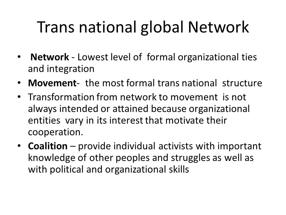 Trans national global Network Network - Lowest level of formal organizational ties and integration Movement- the most formal trans national structure Transformation from network to movement is not always intended or attained because organizational entities vary in its interest that motivate their cooperation.