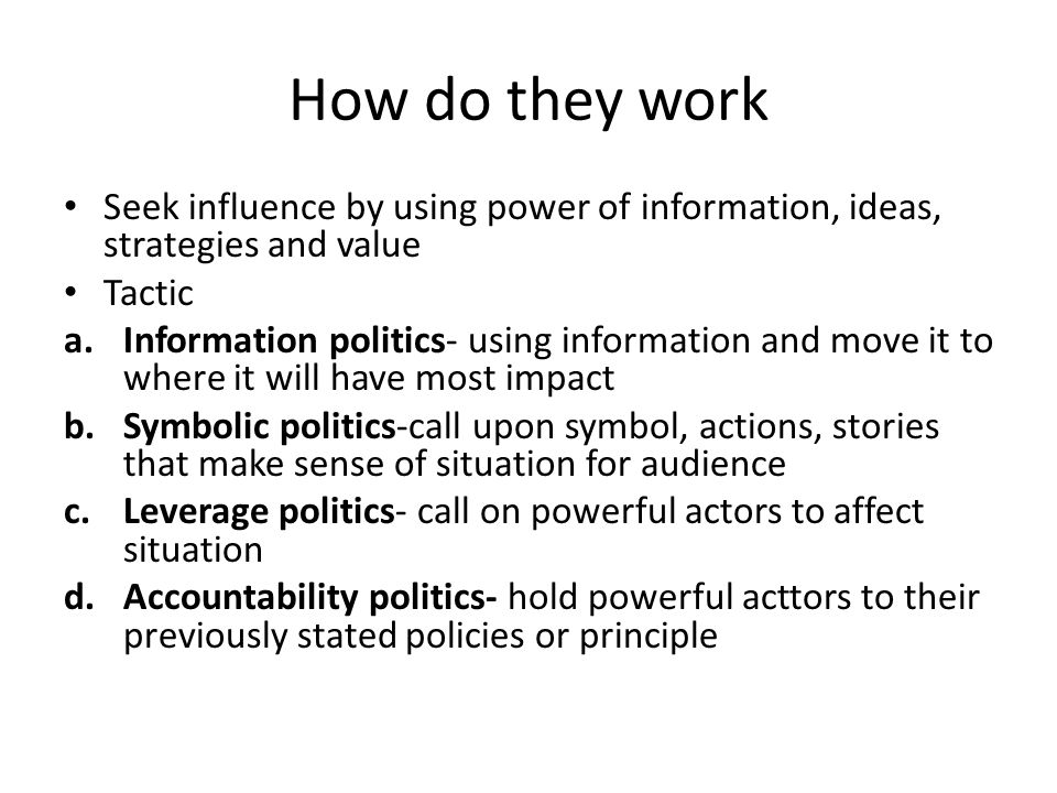 How do they work Seek influence by using power of information, ideas, strategies and value Tactic a.Information politics- using information and move it to where it will have most impact b.Symbolic politics-call upon symbol, actions, stories that make sense of situation for audience c.Leverage politics- call on powerful actors to affect situation d.Accountability politics- hold powerful acttors to their previously stated policies or principle