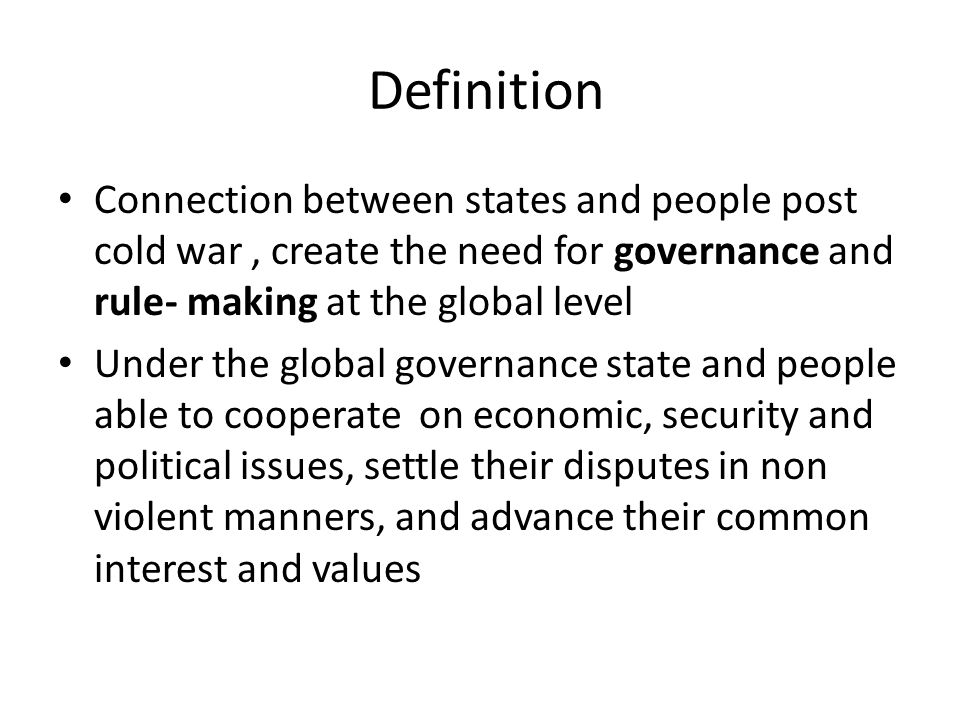 Definition Connection between states and people post cold war, create the need for governance and rule- making at the global level Under the global governance state and people able to cooperate on economic, security and political issues, settle their disputes in non violent manners, and advance their common interest and values
