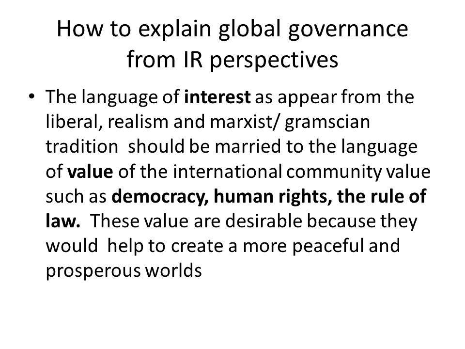 How to explain global governance from IR perspectives The language of interest as appear from the liberal, realism and marxist/ gramscian tradition should be married to the language of value of the international community value such as democracy, human rights, the rule of law.