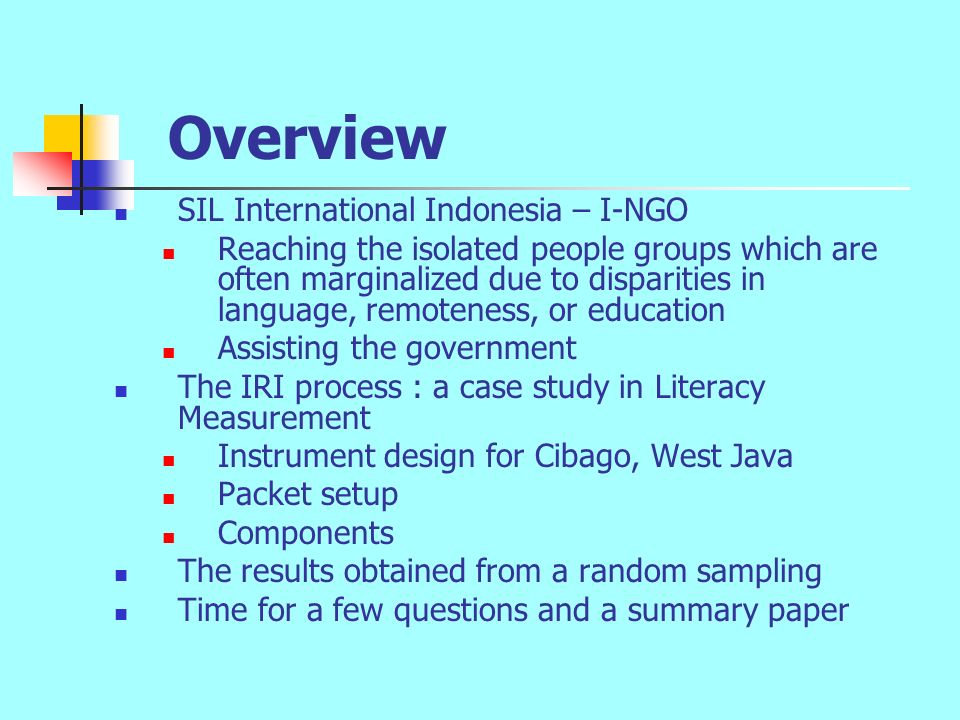 Overview SIL International Indonesia – I-NGO Reaching the isolated people groups which are often marginalized due to disparities in language, remoteness, or education Assisting the government The IRI process : a case study in Literacy Measurement Instrument design for Cibago, West Java Packet setup Components The results obtained from a random sampling Time for a few questions and a summary paper