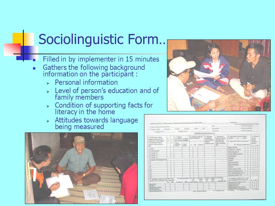 Sociolinguistic Form… Filled in by implementer in 15 minutes Gathers the following background information on the participant :  Personal information  Level of person's education and of family members  Condition of supporting facts for literacy in the home  Attitudes towards language being measured