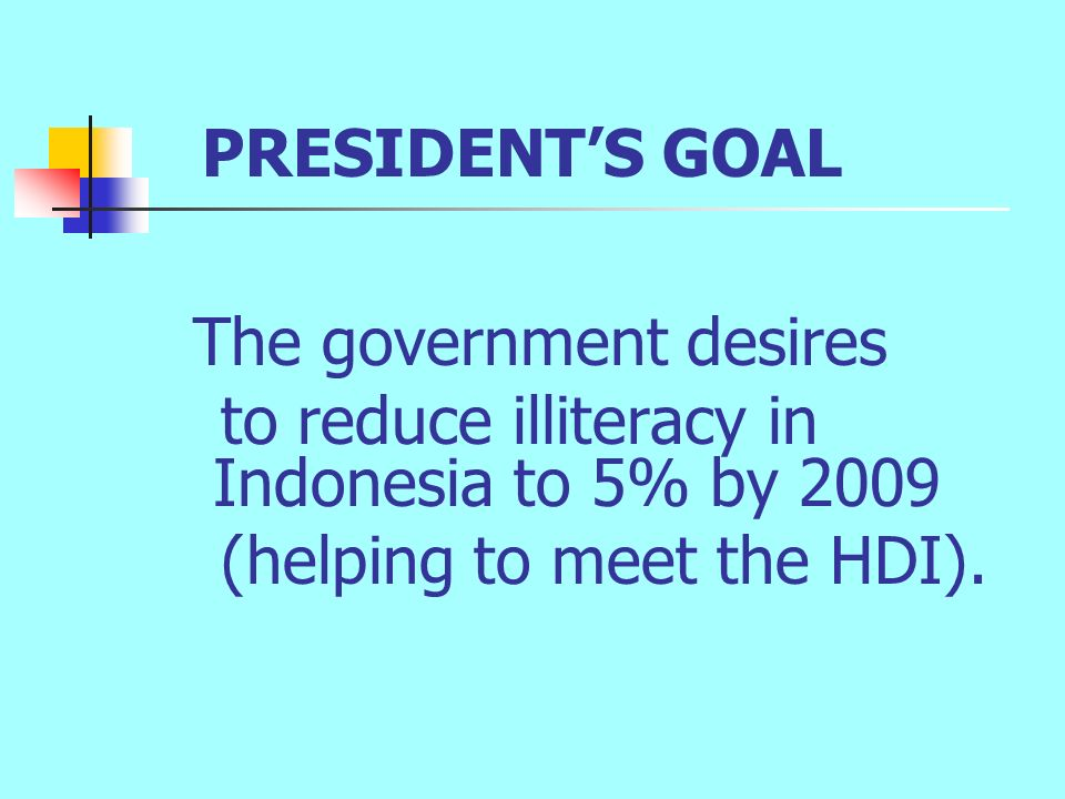 PRESIDENT'S GOAL The government desires to reduce illiteracy in Indonesia to 5% by 2009 (helping to meet the HDI).