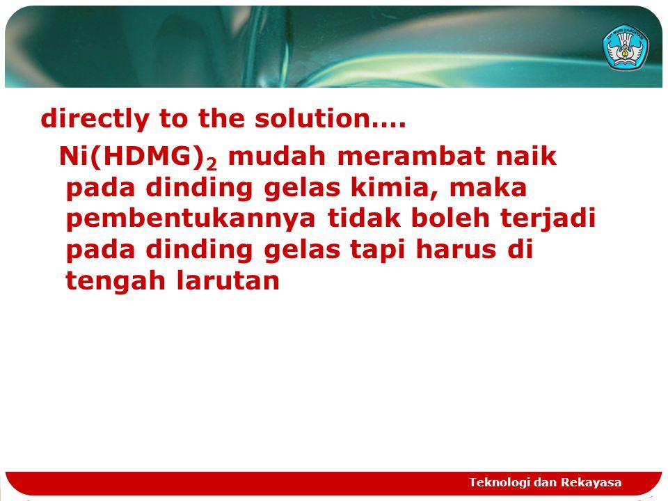 directly to the solution…. Ni(HDMG) 2 mudah merambat naik pada dinding gelas kimia, maka pembentukannya tidak boleh terjadi pada dinding gelas tapi ha
