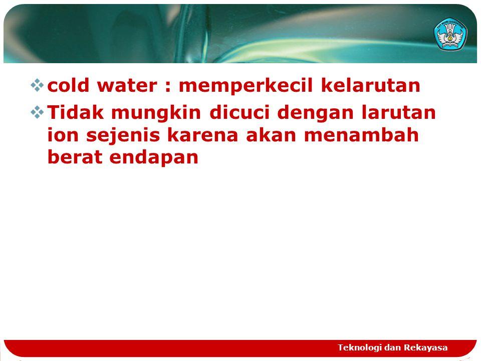  cold water : memperkecil kelarutan  Tidak mungkin dicuci dengan larutan ion sejenis karena akan menambah berat endapan Teknologi dan Rekayasa