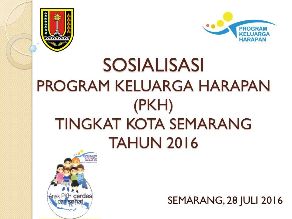 SOSIALISASI PROGRAM KELUARGA HARAPAN (PKH) TINGKAT KOTA SEMARANG TAHUN 2016 SEMARANG, 28 JULI 2016