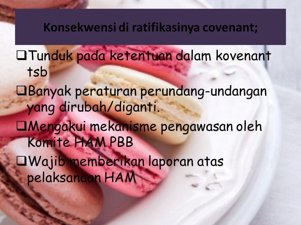 Konsekwensi di ratifikasinya covenant;  Tunduk pada ketentuan dalam kovenant tsb  Banyak peraturan perundang-undangan yang dirubah/diganti.  Mengak