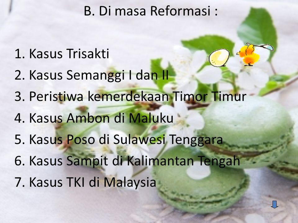 B. Di masa Reformasi : 1. Kasus Trisakti 2. Kasus Semanggi I dan II 3. Peristiwa kemerdekaan Timor Timur 4. Kasus Ambon di Maluku 5. Kasus Poso di Sul