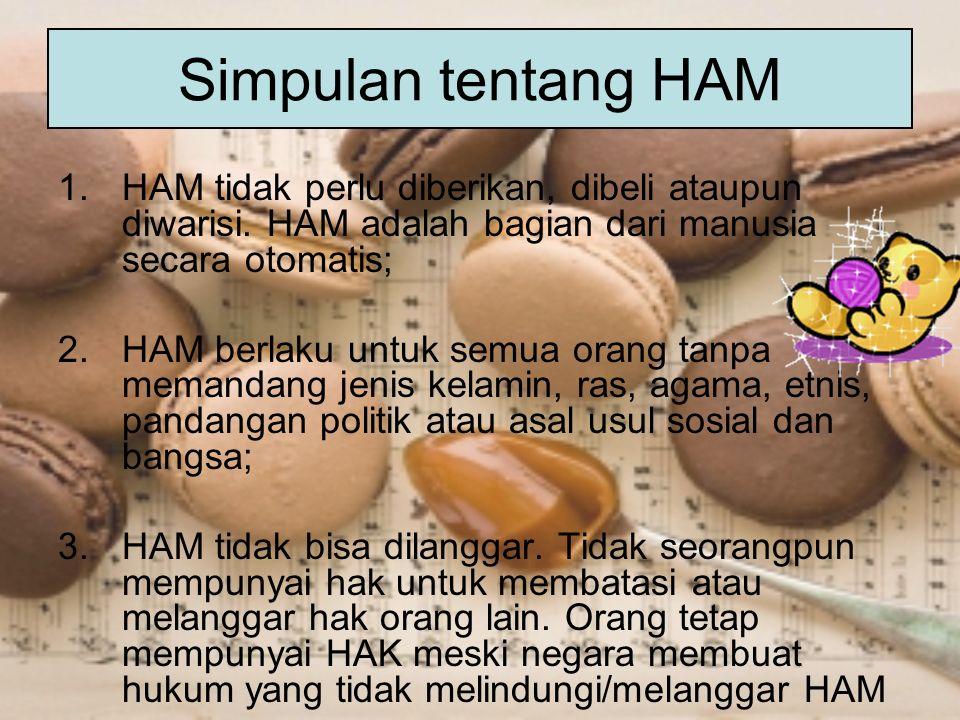 Simpulan tentang HAM 1.HAM tidak perlu diberikan, dibeli ataupun diwarisi. HAM adalah bagian dari manusia secara otomatis; 2.HAM berlaku untuk semua o