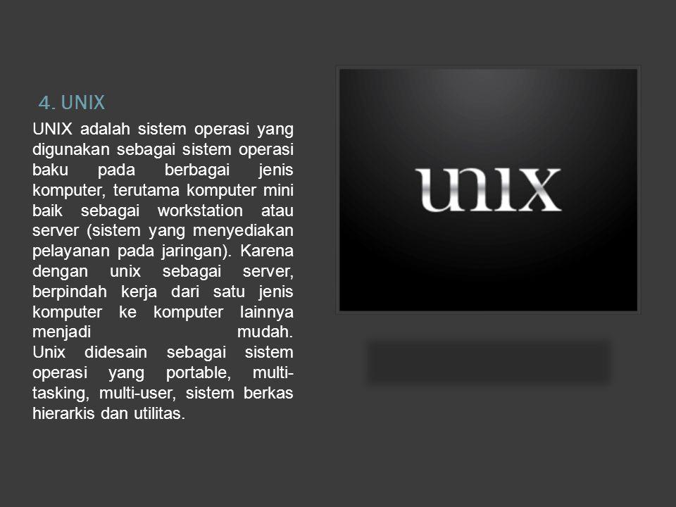 4. UNIX UNIX adalah sistem operasi yang digunakan sebagai sistem operasi baku pada berbagai jenis komputer, terutama komputer mini baik sebagai workst