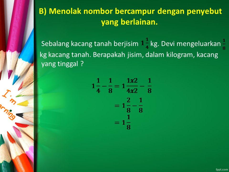 B) Menolak nombor bercampur dengan penyebut yang berlainan. Sebalang kacang tanah berjisim kg. Devi mengeluarkan kg kacang tanah. Berapakah jisim, dal