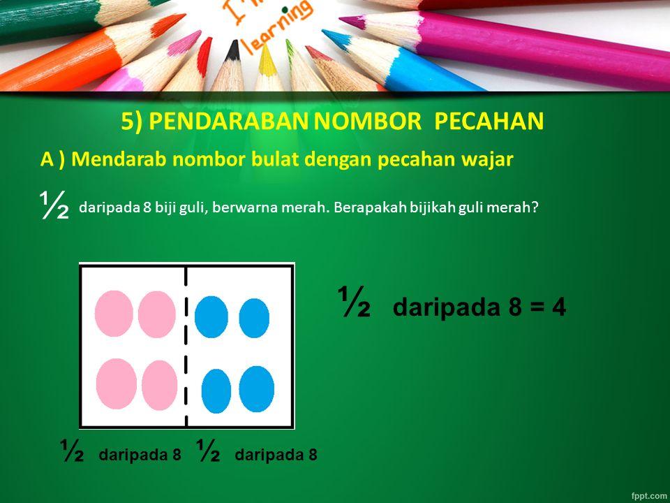 5) PENDARABAN NOMBOR PECAHAN A ) Mendarab nombor bulat dengan pecahan wajar daripada 8 biji guli, berwarna merah. Berapakah bijikah guli merah? ½ dari