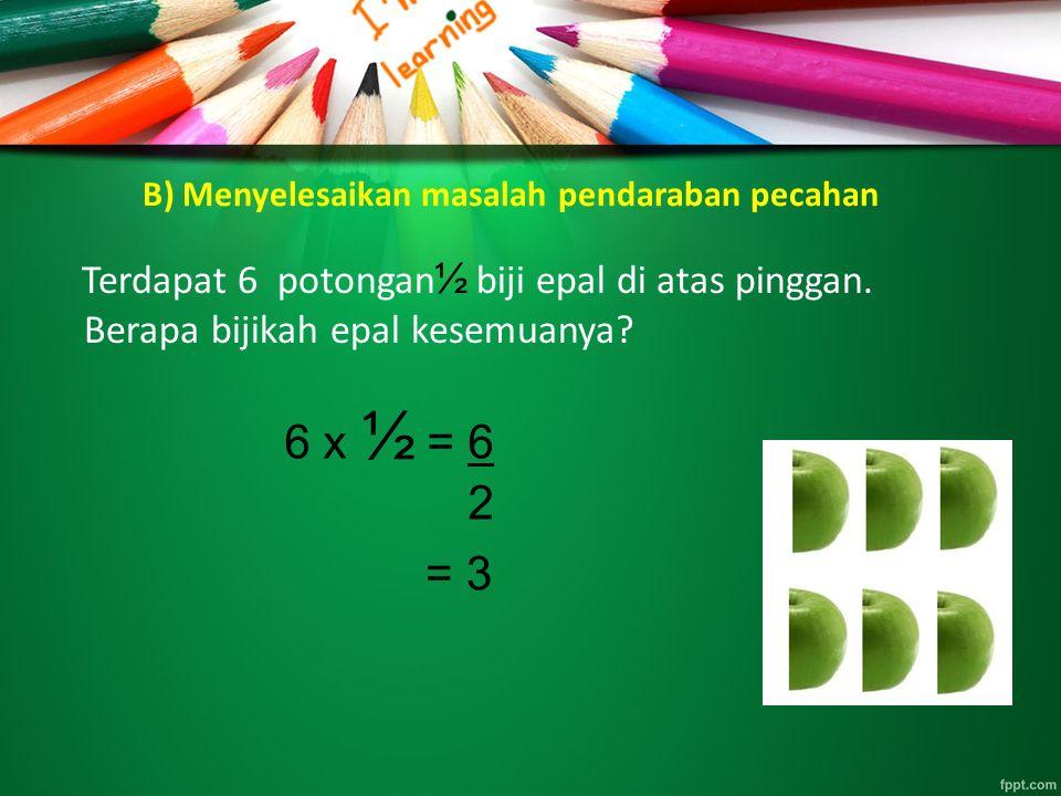 B) Menyelesaikan masalah pendaraban pecahan Terdapat 6 potongan biji epal di atas pinggan. Berapa bijikah epal kesemuanya? 6 x ½ = 6 2 = 3 ½