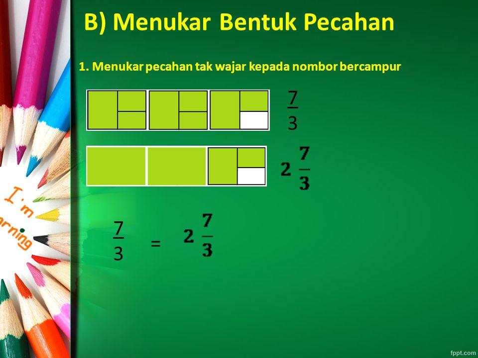 B) Menukar Bentuk Pecahan 1. Menukar pecahan tak wajar kepada nombor bercampur 7373 7373 =