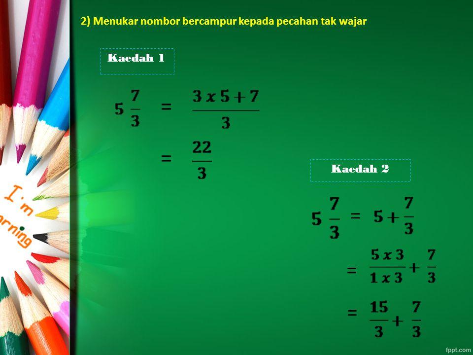 2) Menukar nombor bercampur kepada pecahan tak wajar Kaedah 1 = = Kaedah 2 = = =
