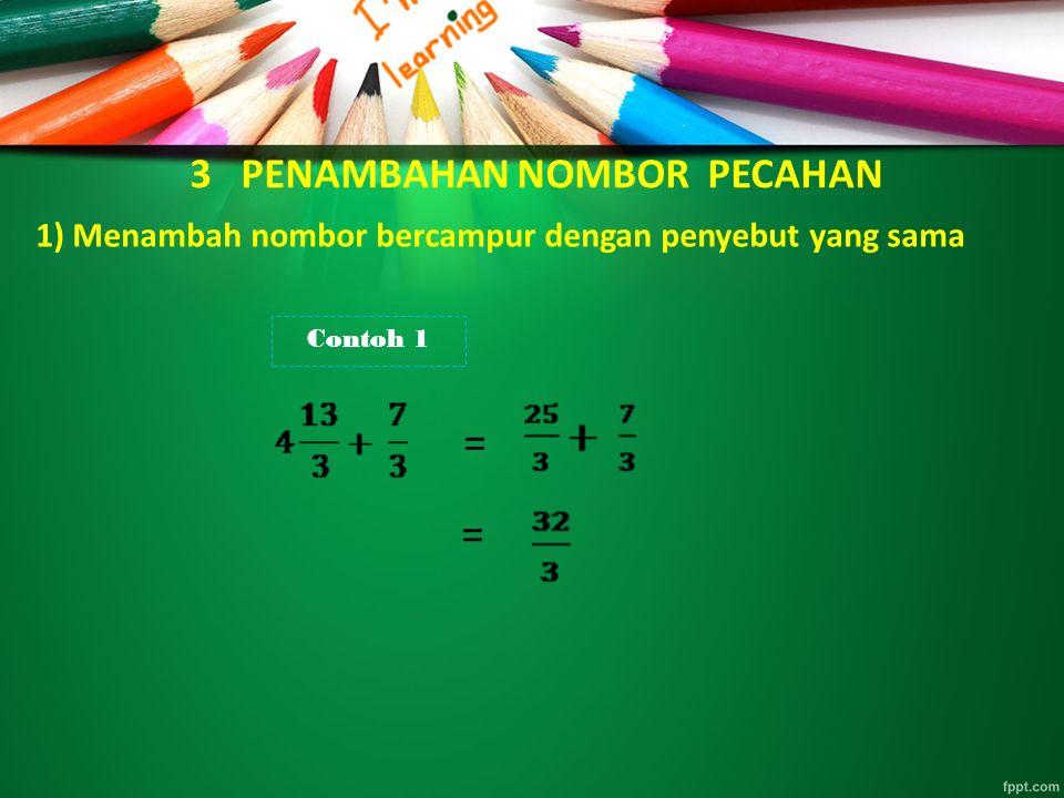 3 PENAMBAHAN NOMBOR PECAHAN 1) Menambah nombor bercampur dengan penyebut yang sama Contoh 1 = =