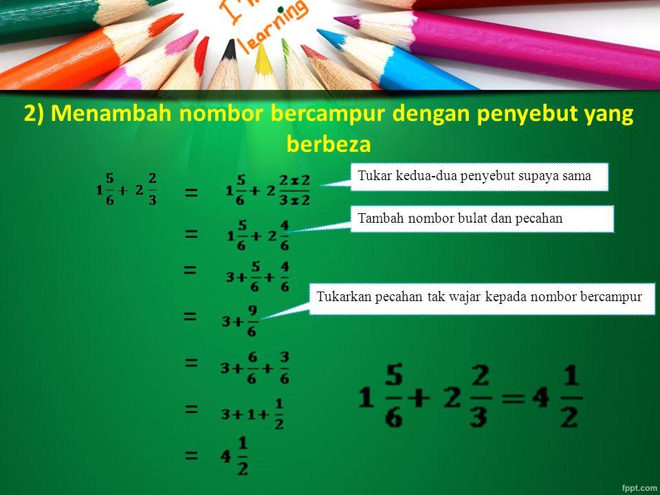 2) Menambah nombor bercampur dengan penyebut yang berbeza = = = = = = = Tukar kedua-dua penyebut supaya sama Tambah nombor bulat dan pecahan Tukarkan pecahan tak wajar kepada nombor bercampur
